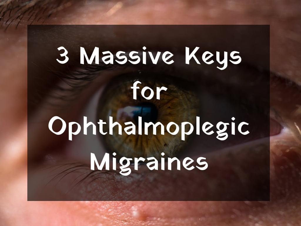 3 Massive Keys for Ophthalmoplegic Migraines