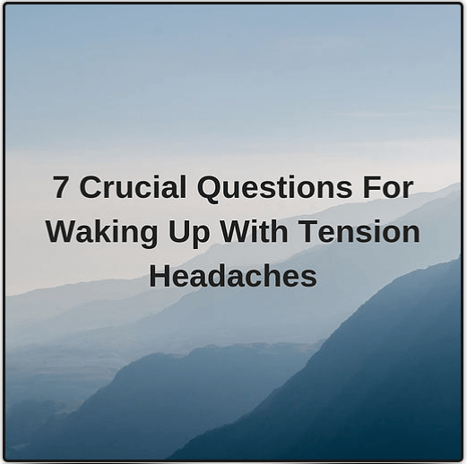 7 Crucial questions for waking up with tension headaches