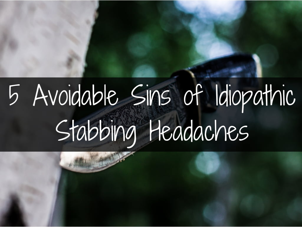 5 Avoidable sins of idiopathic stabbing headaches