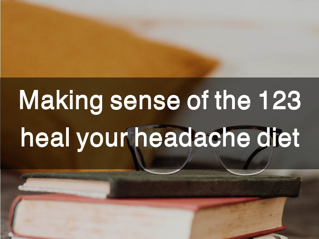 Making sense of the 123 heal your headache diet / food trigger list