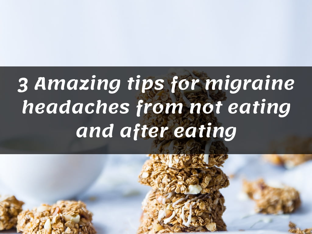 3 Amazing tips for migraine headaches from not eating and after eating