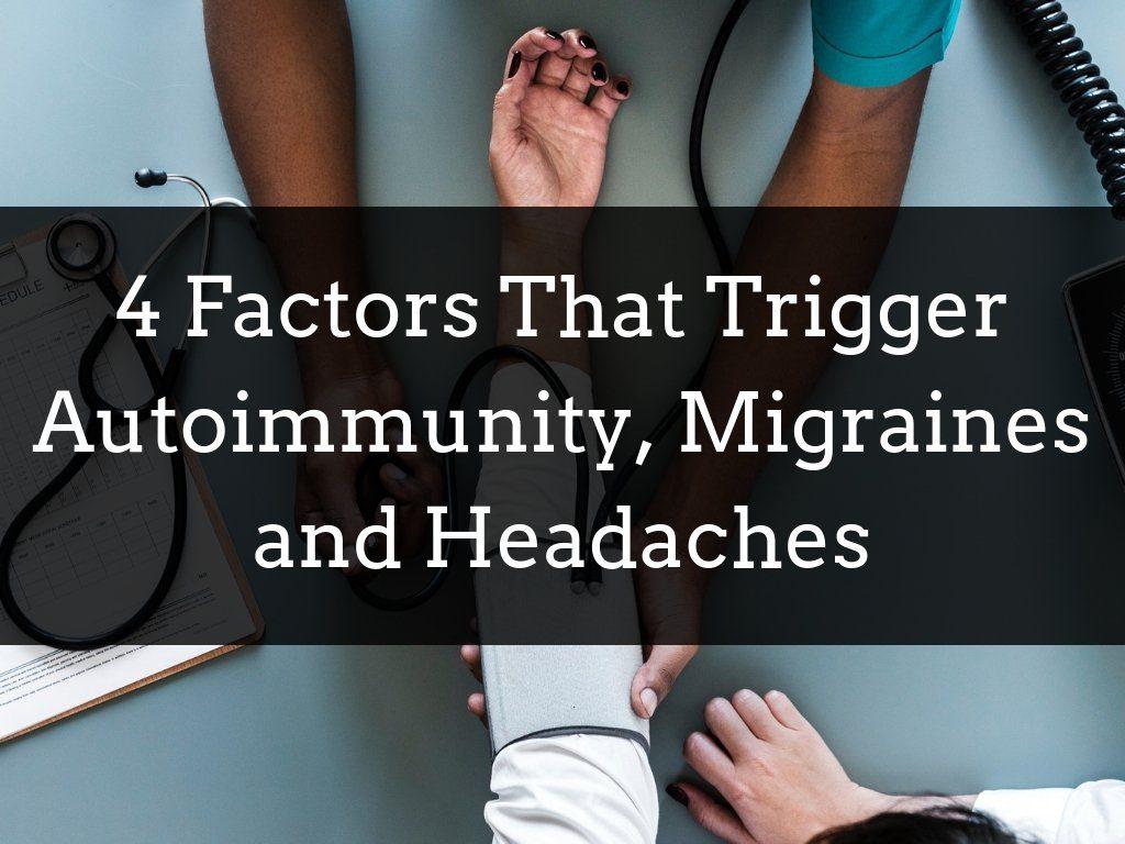 4 Factors That Trigger Autoimmunity, Migraines and Headaches