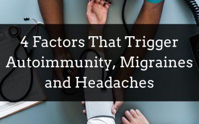 4 Factors That Trigger Autoimmunity, Migraines, and Headaches