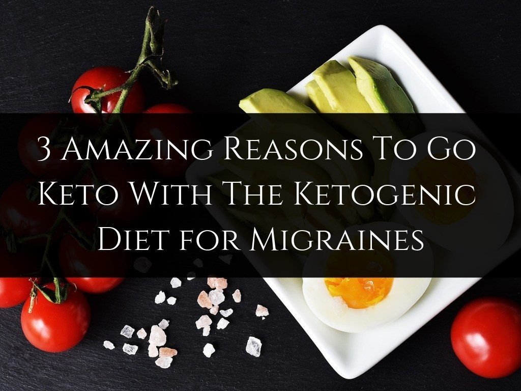 3 Amazing Reasons To Go Keto With The Ketogenic Diet for Migraines