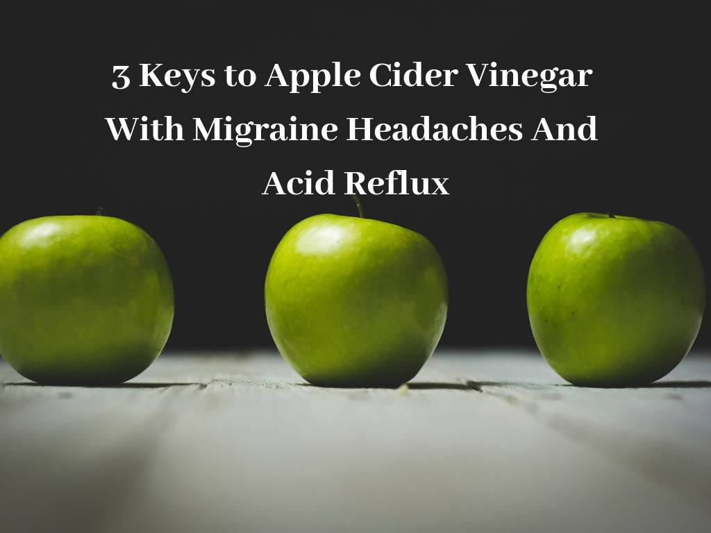 3 Keys to Apple Cider Vinegar With Migraine Headaches And Acid Reflux