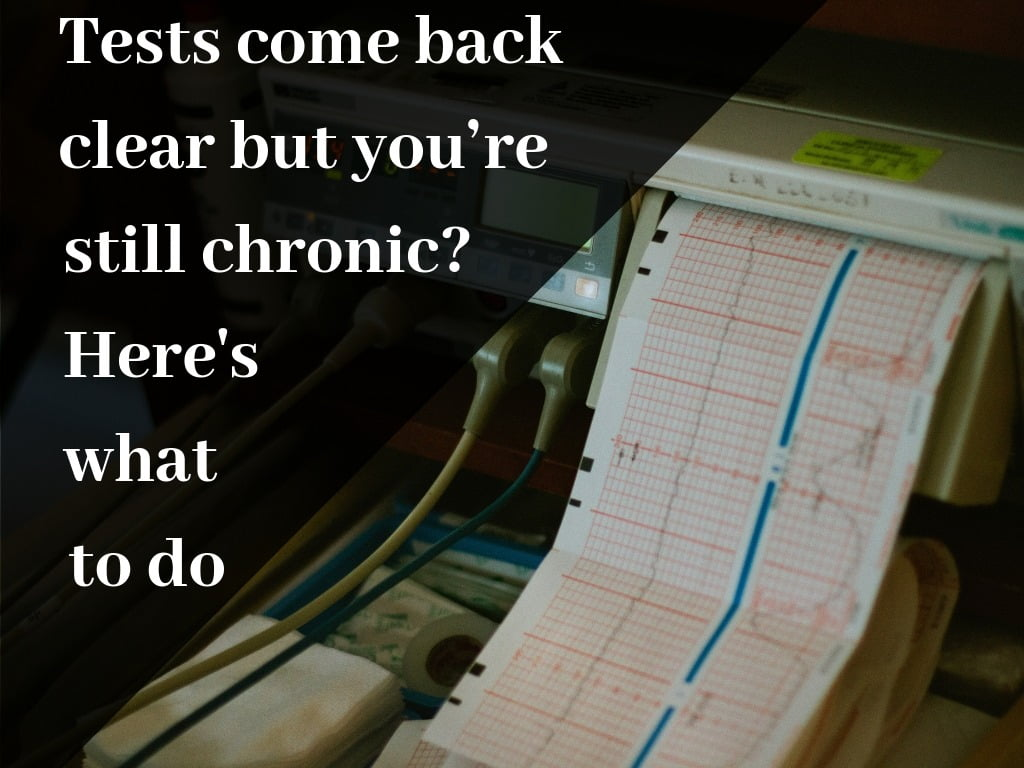 Tests come back clear but you're still chronic? Here's what to do
