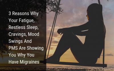 3 Reasons why your fatigue, restless sleep, cravings, mood swings and PMS are showing you why you have migraines